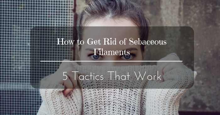 How to Get Rid of Sebaceous Filaments: 5 Tactics That Work