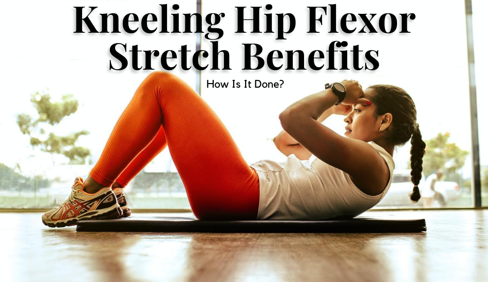 Kneeling Hip Flexor Stretch Benefits- How Is It Done?