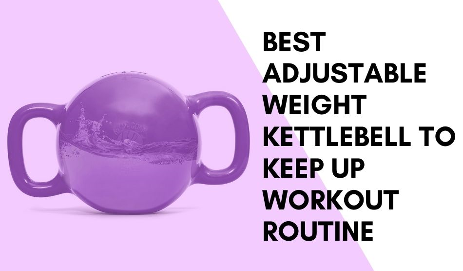 Best Adjustable Weight Kettlebell To Keep Up Workout Routine