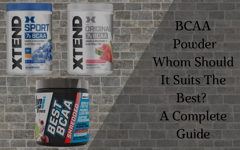 BCAA Powder: Whom Should It Suits The Best? A Complete Guide